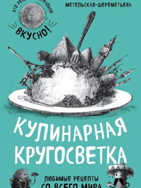 И. Метельская-Шереметьева Кулинарная кругосветка. Любимые рецепты со всего мира.